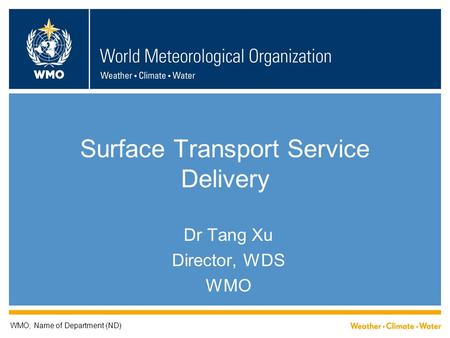 Surface Transport Service Delivery Dr Tang Xu Director, WDS WMO WMO; Name of Department (ND)