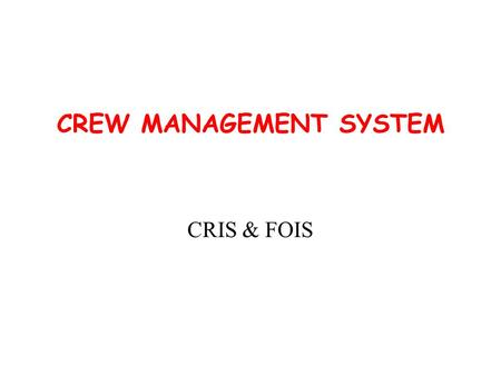 CREW MANAGEMENT SYSTEM CRIS & FOIS. OBJECTIVES & SCOPE  Maintain inventory of all Crews including position of home crew at out stations  Scheduling.