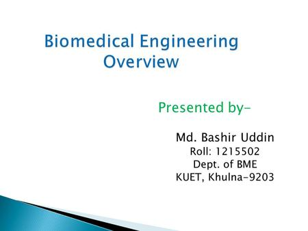 Biomedical Engineering Overview Presented by- Md. Bashir Uddin Roll: 1215502 Dept. of BME KUET, Khulna-9203.