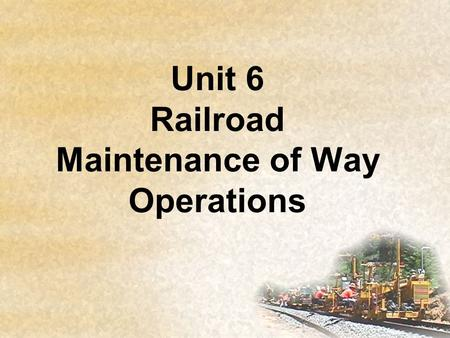 Unit 6 Railroad Maintenance of Way Operations. Objectives List the common terminology associated with Railroad Maintenance of Way operations. Demonstrate.