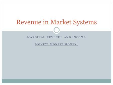 MARGINAL REVENUE AND INCOME MONEY! MONEY! MONEY! Revenue in Market Systems.