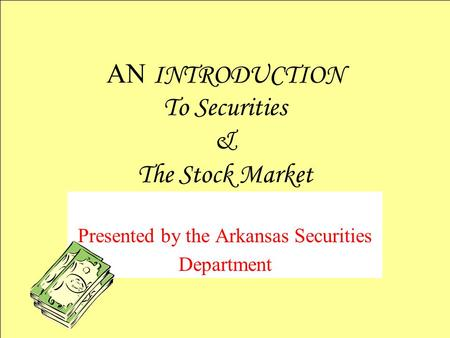 Presented by the Arkansas Securities Department AN INTRODUCTION To Securities & The Stock Market.