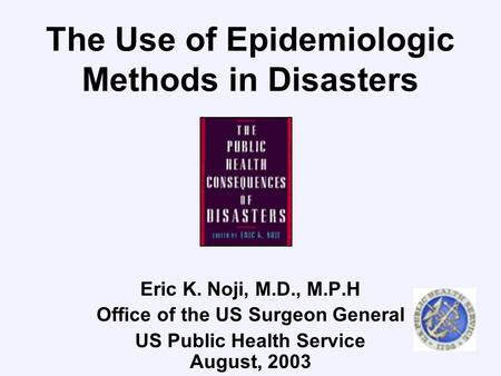 The Use of Epidemiologic Methods in Disasters Eric K. Noji, M.D., M.P.H Office of the US Surgeon General US Public Health Service August, 2003.