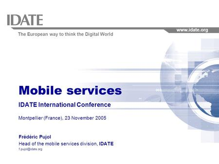 The European way to think the Digital World www.idate.org Mobile services IDATE International Conference Montpellier (France), 23 November 2005 Frédéric.