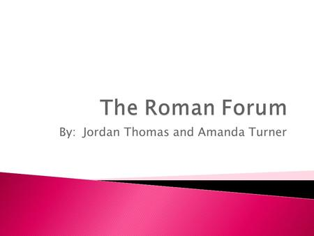 By: Jordan Thomas and Amanda Turner.  The Roman Forum was located in the center of Rome.
