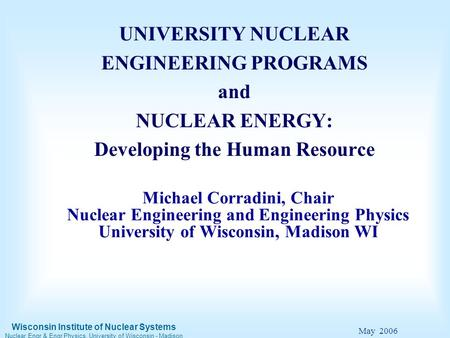 Wisconsin Institute of Nuclear Systems Nuclear Engr & Engr Physics, University of Wisconsin - Madison May 2006 Michael Corradini, Chair Nuclear Engineering.