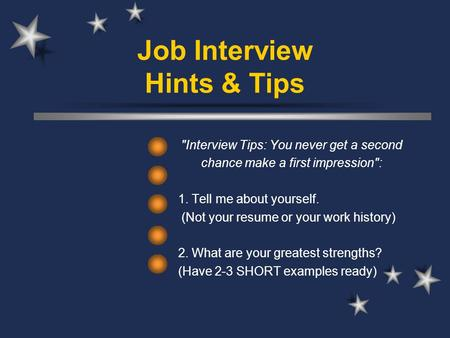 Job Interview Hints & Tips Interview Tips: You never get a second chance make a first impression: 1. Tell me about yourself. (Not your resume or your.
