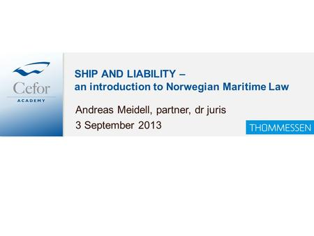 SHIP AND LIABILITY – an introduction to Norwegian Maritime Law Andreas Meidell, partner, dr juris 3 September 2013.