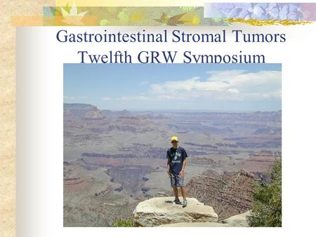 Gastrointestinal Stromal Tumors Twelfth GRW Symposium Surgical Grand Rounds 1-15-04.