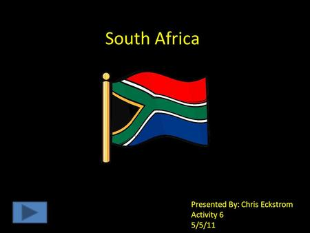 South Africa Presented By: Chris Eckstrom Activity 6 5/5/11.