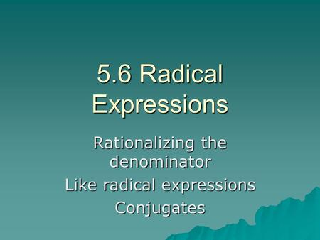 5.6 Radical Expressions Rationalizing the denominator Like radical expressions Conjugates.
