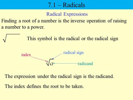 7.1 – Radicals Radical Expressions Finding a root of a number is the inverse operation of raising a number to a power. This symbol is the radical or the.