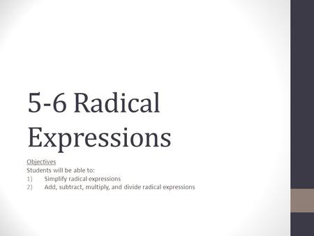 5-6 Radical Expressions Objectives Students will be able to: 1)Simplify radical expressions 2)Add, subtract, multiply, and divide radical expressions.