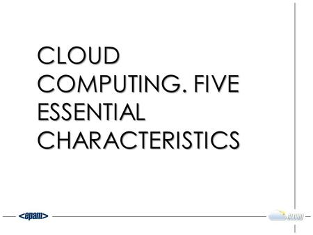 CLOUD COMPUTING. FIVE ESSENTIAL CHARACTERISTICS. WHAT IS CLOUD? 2.