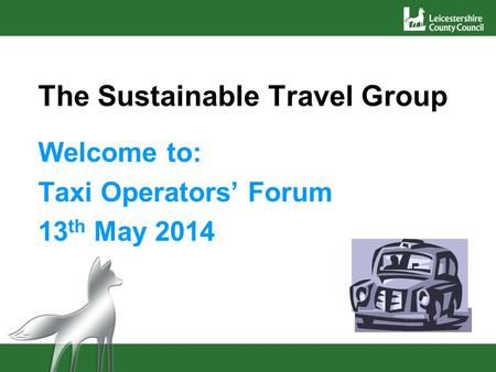 The Sustainable Travel Group Welcome to: Taxi Operators' Forum 13 th May 2014.