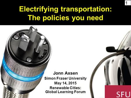 1 Electrifying transportation: The policies you need Jonn Axsen Simon Fraser University May 14, 2015 Renewable Cities: Global Learning Forum.