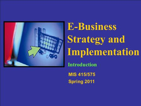Slide 1-1 E-Business Strategy and Implementation MIS 415/575 Spring 2011 Introduction.