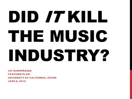 DID IT KILL THE MUSIC INDUSTRY? JUI RAMAPRASAD TEACHING PLAN UNIVERSITY OF CALIFORNIA, IRVINE JUNE 8, 2012.