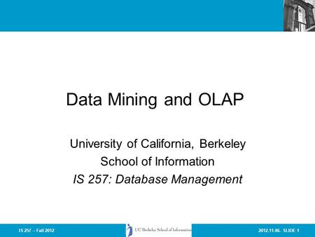 2012.11.06- SLIDE 1IS 257 – Fall 2012 Data Mining and OLAP University of California, Berkeley School of Information IS 257: Database Management.