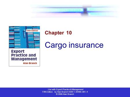 Use with Export Practice & Management Fifth Edition by Alan Branch ISBN 1–84480–081–4 © 2006 Alan Branch Chapter 10 Cargo insurance.
