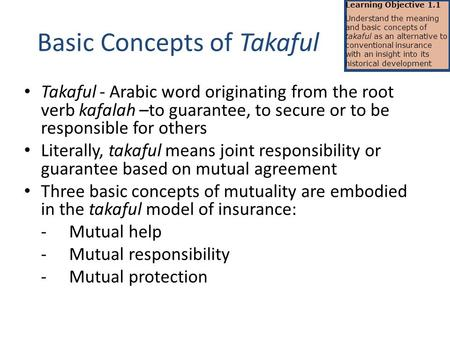 Basic Concepts of Takaful Takaful - Arabic word originating from the root verb kafalah –to guarantee, to secure or to be responsible for others Literally,