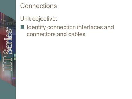 Connections Unit objective: Identify connection interfaces and connectors and cables.