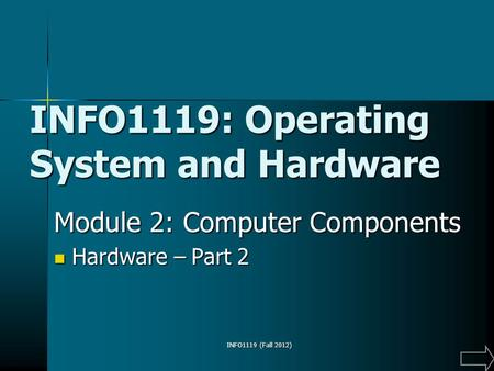 INFO1119 (Fall 2012) INFO1119: Operating System and Hardware Module 2: Computer Components Hardware – Part 2 Hardware – Part 2.