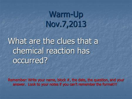 Warm-Up Nov.7,2013 What are the clues that a chemical reaction has occurred? Remember: Write your name, block #, the date, the question, and your answer.