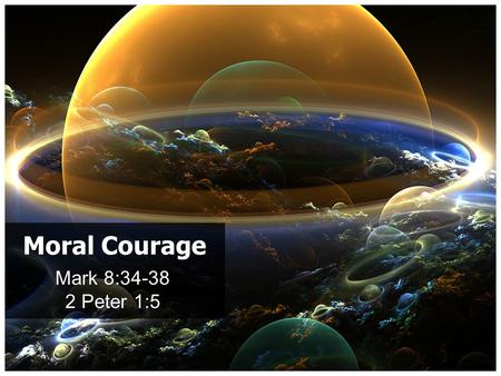 "Mark 8:34-38 2 Peter 1:5 Moral Courage. 2 Peter 1:5 (virtue): ""Moral excellence"" (courage) to stand for what is right against all opposition and every."