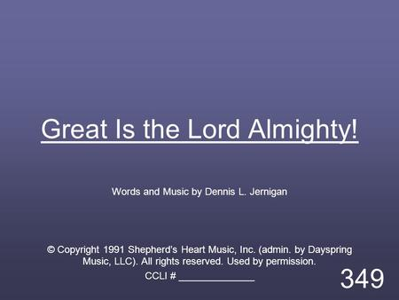 Great Is the Lord Almighty! Words and Music by Dennis L. Jernigan © Copyright 1991 Shepherd's Heart Music, Inc. (admin. by Dayspring Music, LLC). All rights.