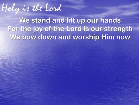 Holy is the Lord We stand and lift up our hands For the joy of the Lord is our strength We bow down and worship Him now.