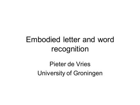Embodied letter and word recognition Pieter de Vries University of Groningen.