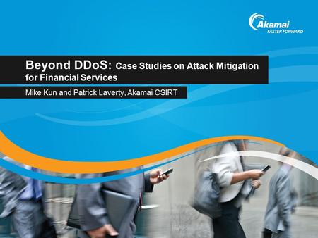 Beyond DDoS: Case Studies on Attack Mitigation for Financial Services Mike Kun and Patrick Laverty, Akamai CSIRT.