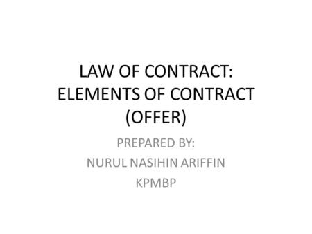 LAW OF CONTRACT: ELEMENTS OF CONTRACT (OFFER) PREPARED BY: NURUL NASIHIN ARIFFIN KPMBP.