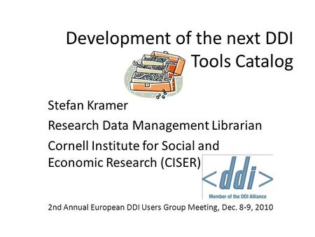 Development of the next DDI Tools Catalog Stefan Kramer Research Data Management Librarian Cornell Institute for Social and Economic Research (CISER) 2nd.