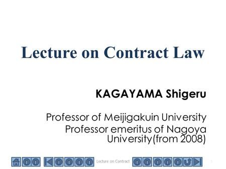 Lecture on Contract <strong>Law</strong> KAGAYAMA Shigeru Professor of Meijigakuin University Professor emeritus of Nagoya University(from 2008) 1 Lecture on Contract.