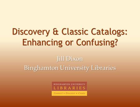 Discovery & Classic Catalogs: Enhancing or Confusing? Jill Dixon Binghamton University Libraries.