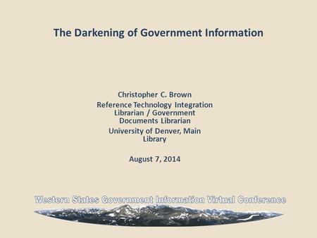 The Darkening of Government Information Christopher C. Brown Reference Technology Integration Librarian / Government Documents Librarian University of.