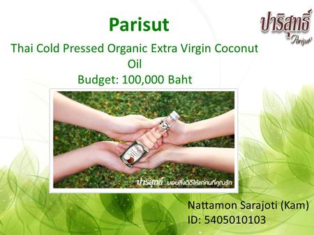 Thai Cold Pressed Organic Extra Virgin Coconut Oil Budget: 100,000 Baht Parisut Nattamon Sarajoti (Kam) ID: 5405010103.