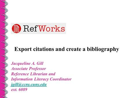 Export citations and create a bibliography Jacqueline A. Gill Associate Professor Reference Librarian and Information Literacy Coordinator