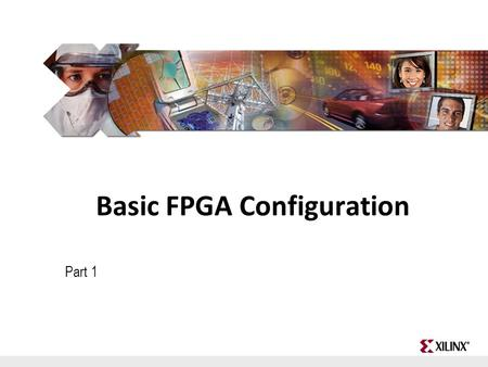 FPGA and ASIC Technology Comparison - 1 © 2009 Xilinx, Inc. All Rights Reserved Basic FPGA Configuration Part 1.