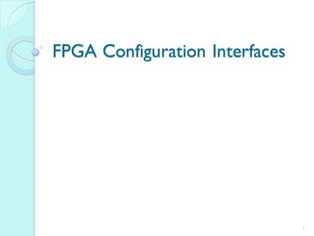 FPGA Configuration Interfaces 1. After completing this presentation, you will able to: 2 Describe the purpose of each of the FPGA configuration pins Explain.