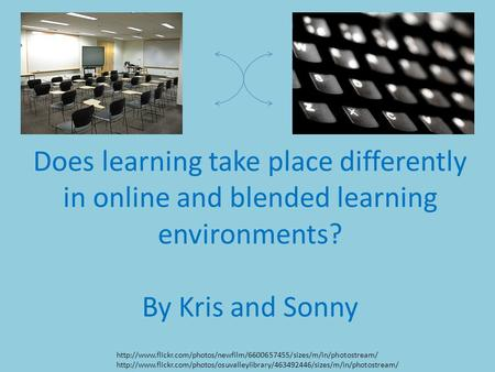 Does learning take place differently in online and blended learning environments? By Kris and Sonny