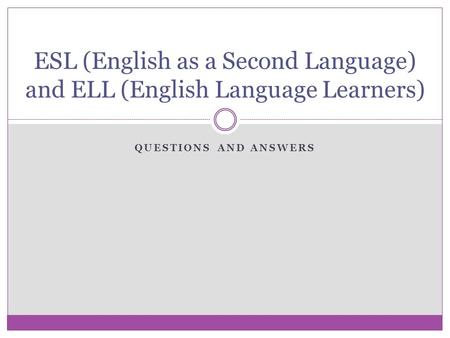 QUESTIONS AND ANSWERS ESL (English as a Second Language) and ELL (English Language Learners)