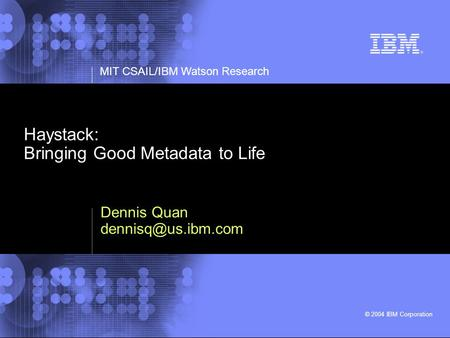 MIT CSAIL/IBM Watson Research © 2004 IBM Corporation Haystack: Bringing Good Metadata to Life Dennis Quan