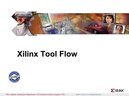 © 2011 Xilinx, Inc. All Rights Reserved This material exempt per Department of Commerce license exception TSU Xilinx Tool Flow.