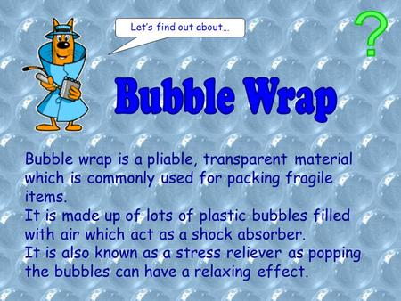 Bubble wrap is a pliable, transparent material which is commonly used for packing fragile items. It is made up of lots of plastic bubbles filled with air.