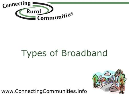 Www.ConnectingCommunities.info Types of Broadband.