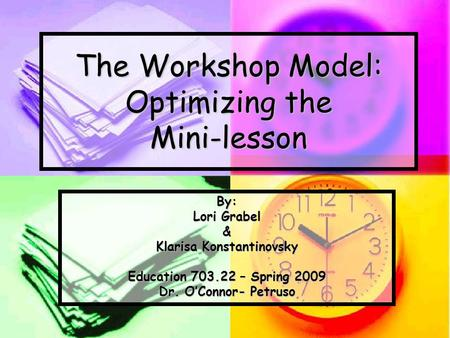 The Workshop Model: Optimizing the Mini-lesson By: Lori Grabel & Klarisa Konstantinovsky Education 703.22 – Spring 2009 Dr. O'Connor- Petruso.