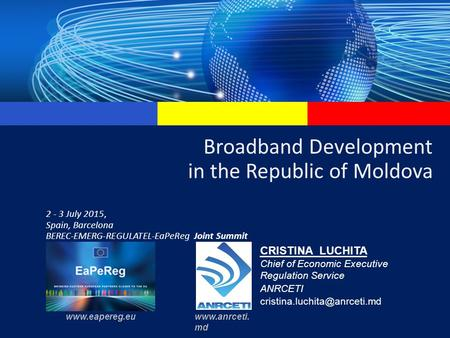 Broadband Development in the Republic of Moldova 2 - 3 July 2015, Spain, Barcelona BEREC-EMERG-REGULATEL-EaPeReg Joint Summit CRISTINA LUCHITA Chief of.